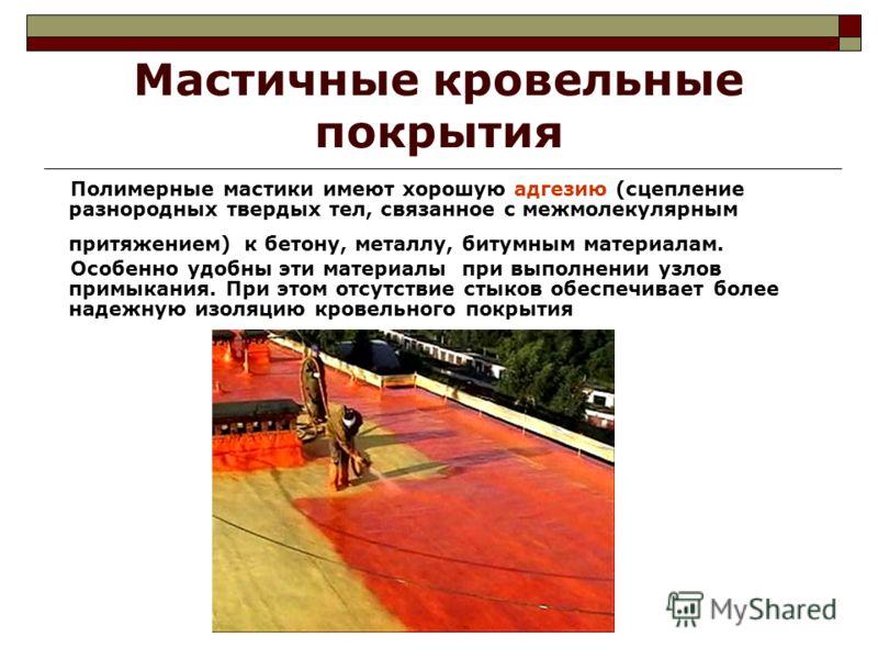 Мастичные кровельные покрытия Полимерные мастики имеют хорошую адгезию (сцепление разнородных твердых тел, связанное с межмолекулярным притяжением) к бетону, металлу, битумным материалам. Особенно удобны эти материалы при выполнении узлов примыкания.