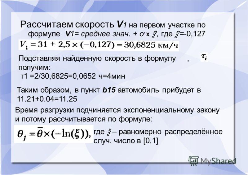 Рассчитаем скорость V 1 на первом участке по формуле V1= среднее знач. + ơ x ѯ ', где ѯ '=-0,127 Подставляя найденную скорость в формулу, получим: τ1 =2/30,6825=0,0652 ч=4мин Таким образом, в пункт b15 автомобиль прибудет в 11.21+0.04=11.25 Время раз