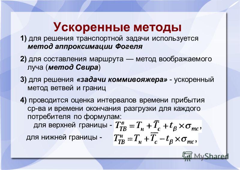 Ускоренные методы 1) для решения транспортной задачи используется метод аппроксимации Фогеля 2) для составления маршрута метод воображаемого луча (метод Свира) 3) для решения «задачи коммивояжера» - ускоренный метод ветвей и границ 4) проводится оцен