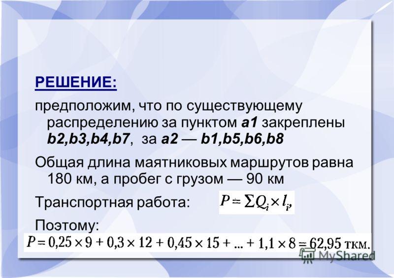РЕШЕНИЕ: предположим, что по существующему распределению за пунктом a1 закреплены b2,b3,b4,b7, за a2 b1,b5,b6,b8 Общая длина маятниковых маршрутов равна 180 км, а пробег с грузом 90 км Транспортная работа: Поэтому: