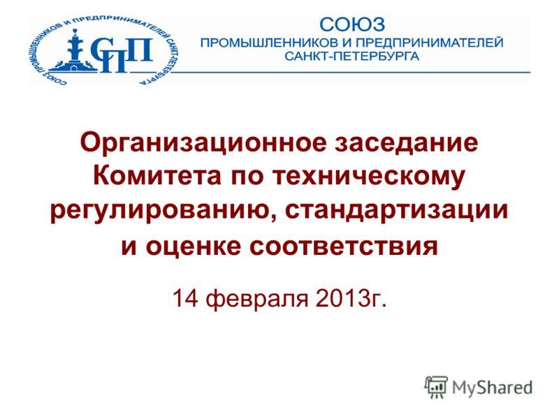 Организационное заседание Комитета по техническому регулированию, стандартизации и оценке соответствия 14 февраля 2013г.