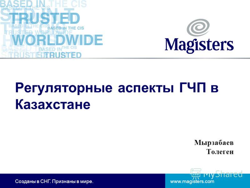 www.magisters.comСозданы в СНГ. Признаны в мире. Регуляторные аспекты ГЧП в Казахстане Мырзабаев Толеген