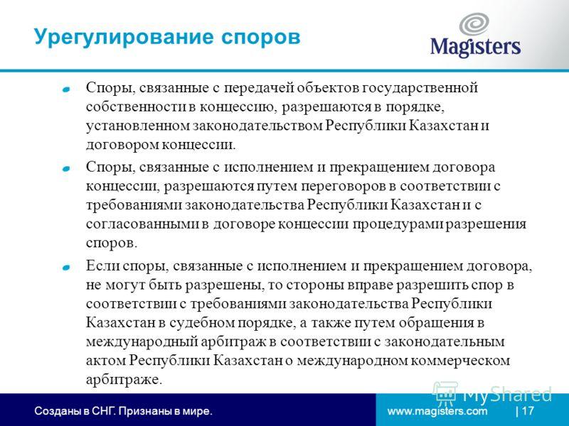 www.magisters.comСозданы в СНГ. Признаны в мире. | 17 Урегулирование споров Споры, связанные с передачей объектов государственной собственности в концессию, разрешаются в порядке, установленном законодательством Республики Казахстан и договором конце