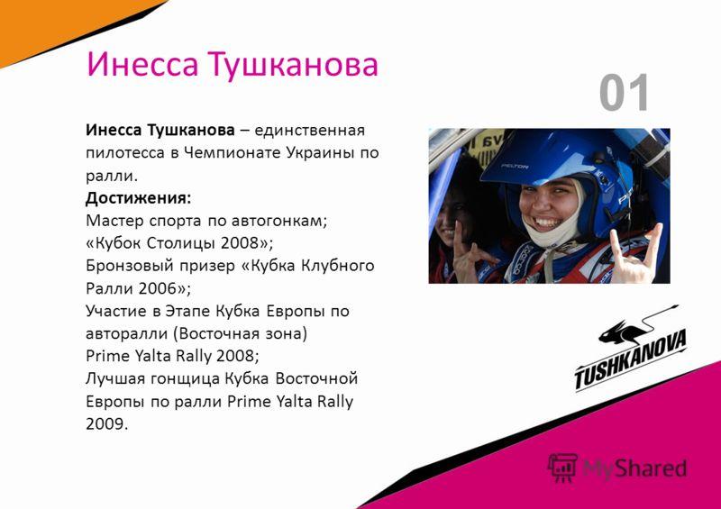 01 Инесса Тушканова Инесса Тушканова – единственная пилотесса в Чемпионате Украины по ралли. Достижения: Мастер спорта по автогонкам; «Кубок Столицы 2008»; Бронзовый призер «Кубка Клубного Ралли 2006»; Участие в Этапе Кубка Европы по авторалли (Восто