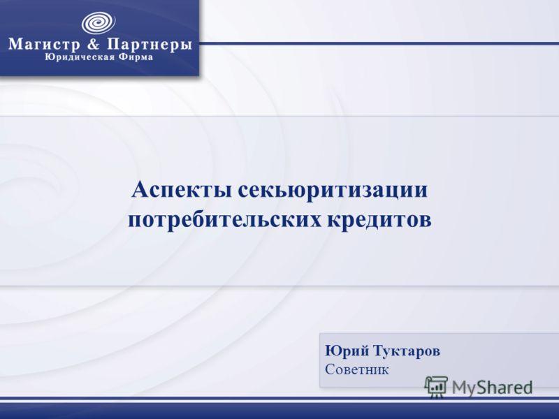 Аспекты секьюритизации потребительских кредитов Юрий Туктаров Советник