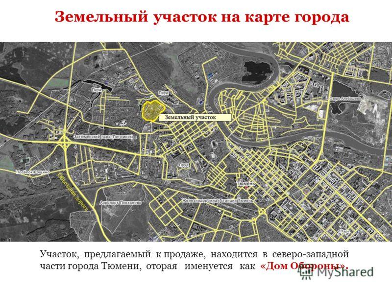 Земельный участок на карте города Участок, предлагаемый к продаже, находится в северо-западной части города Тюмени, оторая именуется как «Дом Обороны».