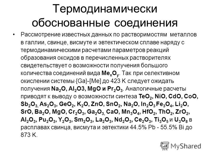 Термодинамически обоснованные соединения Рассмотрение известных данных по растворимостям металлов в галлии, свинце, висмуте и эвтектическом сплаве наряду с термодинамическими расчетами параметров реакций образования оксидов в перечисленных растворите