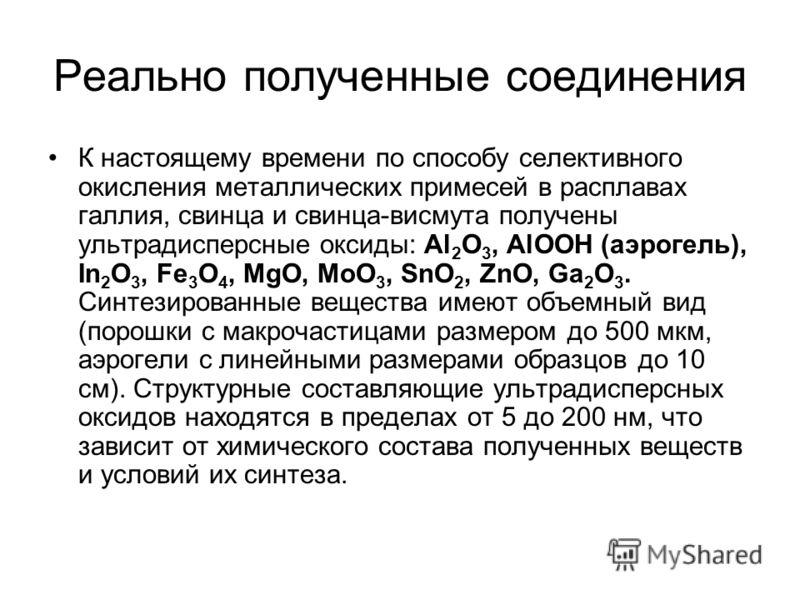 Реально полученные соединения К настоящему времени по способу селективного окисления металлических примесей в расплавах галлия, свинца и свинца-висмута получены ультрадисперсные оксиды: Al 2 O 3, AlOOH (аэрогель), In 2 O 3, Fe 3 O 4, MgO, MoO 3, SnO