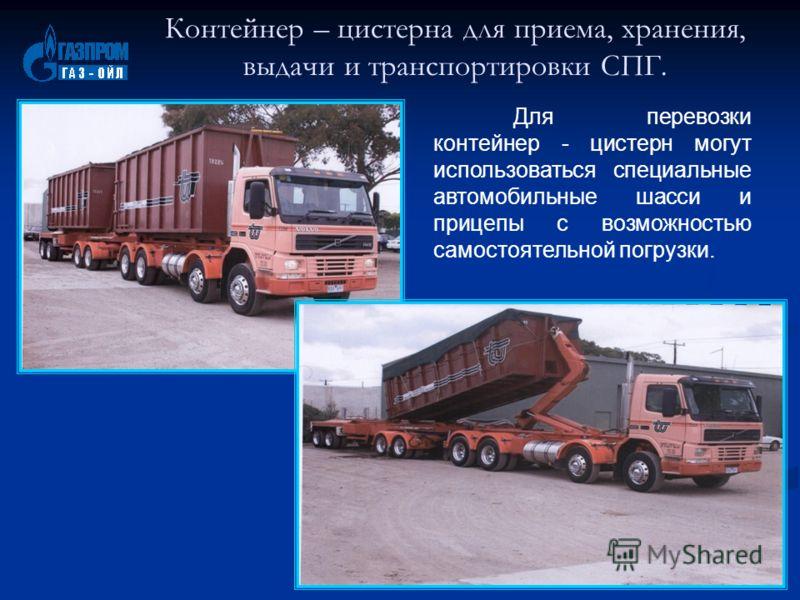 Для перевозки контейнер - цистерн могут использоваться специальные автомобильные шасси и прицепы с возможностью самостоятельной погрузки. Контейнер – цистерна для приема, хранения, выдачи и транспортировки СПГ.