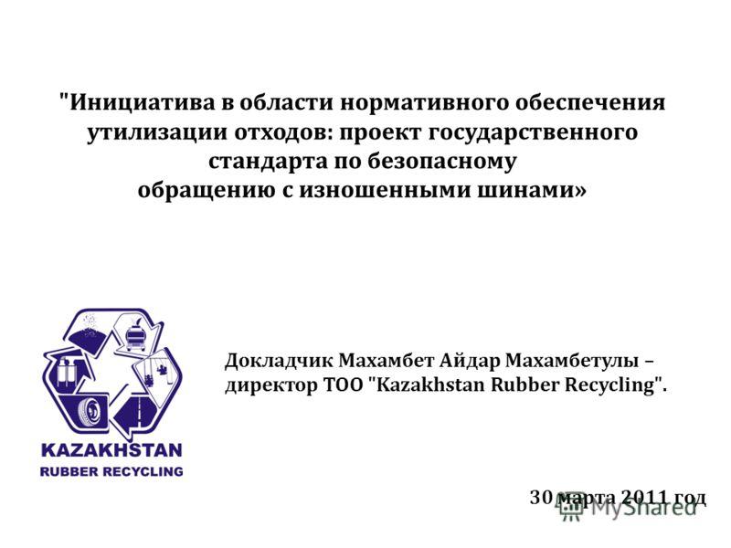 Инициатива в области нормативного обеспечения утилизации отходов: проект государственного стандарта по безопасному обращению с изношенными шинами» Докладчик Махамбет Айдар Махамбетулы – директор ТОО Kazakhstan Rubber Recycling. 30 марта 2011 год