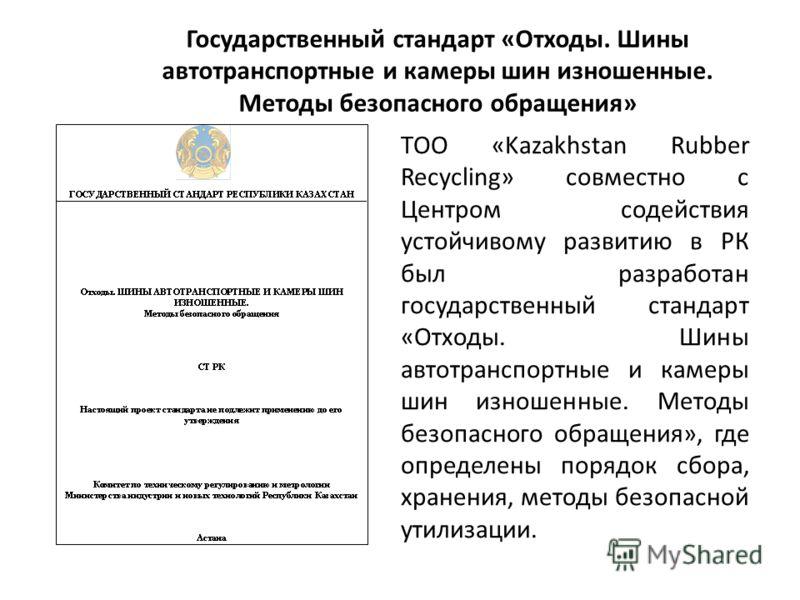 Государственный стандарт «Отходы. Шины автотранспортные и камеры шин изношенные. Методы безопасного обращения» ТОО «Kazakhstan Rubber Recycling» совместно с Центром содействия устойчивому развитию в РК был разработан государственный стандарт «Отходы.
