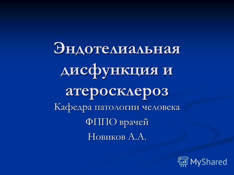 Эндотелиальная дисфункция и атеросклероз Кафедра патологии человека ФППО врачей Новиков А.А.