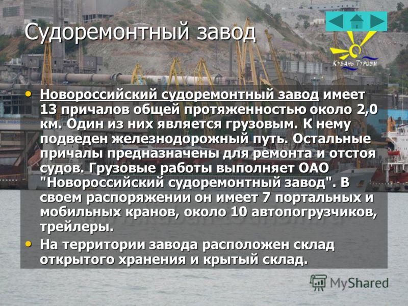 Судоремонтный завод Новороссийский судоремонтный завод имеет 13 причалов общей протяженностью около 2,0 км. Один из них является грузовым. К нему подведен железнодорожный путь. Остальные причалы предназначены для ремонта и отстоя судов. Грузовые рабо