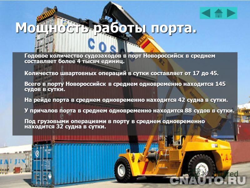 Мощность работы порта. Годовое количество судозаходов в порт Новороссийск в среднем составляет более 4 тысяч единиц. Количество швартовных операций в сутки составляет от 17 до 45. Всего в порту Новороссийск в среднем одновременно находится 145 судов