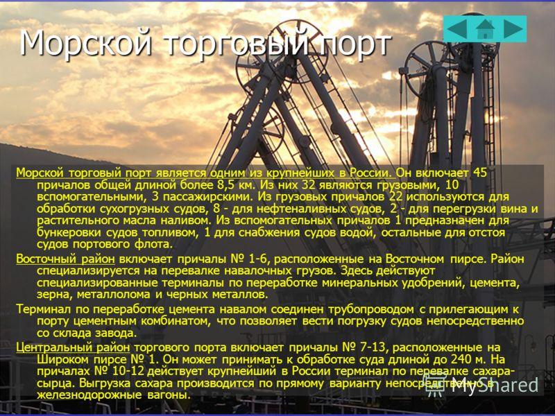 Морской торговый порт Морской торговый порт является одним из крупнейших в России. Он включает 45 причалов общей длиной более 8,5 км. Из них 32 являются грузовыми, 10 вспомогательными, 3 пассажирскими. Из грузовых причалов 22 используются для обработ