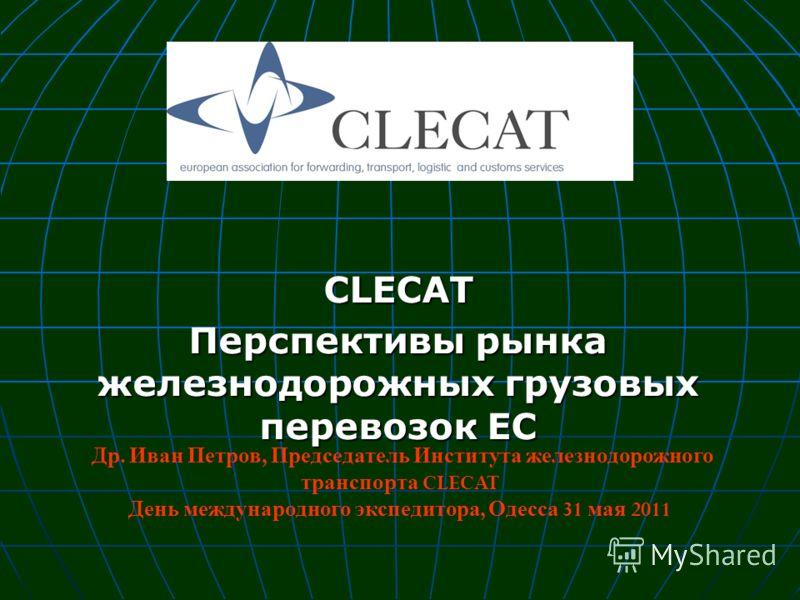 CLECAT Перспективы рынка железнодорожных грузовых перевозок ЕС Др. Иван Петров, Председатель Института железнодорожного транспорта CLECAT День международного экспедитора, Одесса 31 мая 2011
