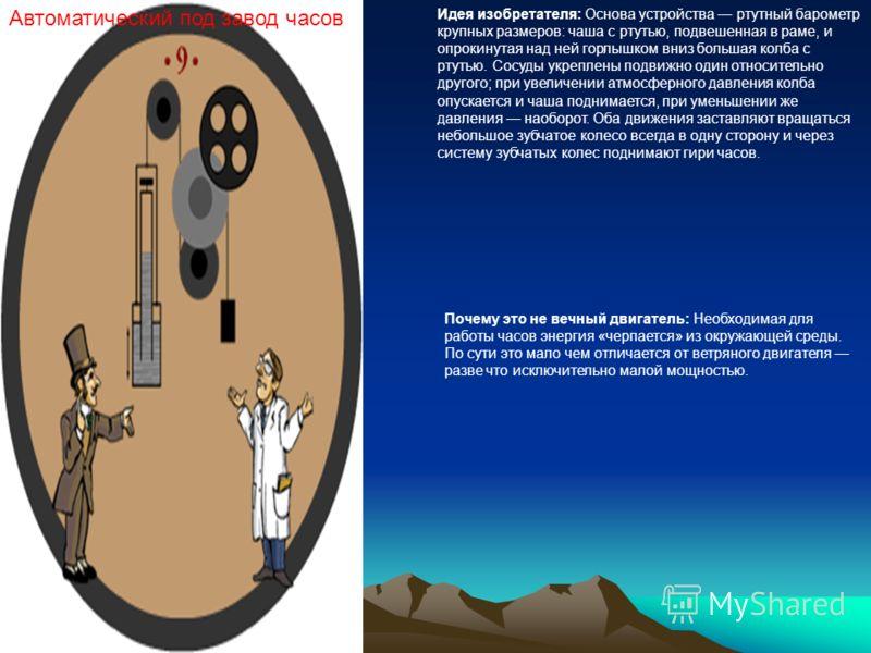 Автоматический под завод часов Идея изобретателя: Основа устройства ртутный барометр крупных размеров: чаша с ртутью, подвешенная в раме, и опрокинутая над ней горлышком вниз большая колба с ртутью. Сосуды укреплены подвижно один относительно другого