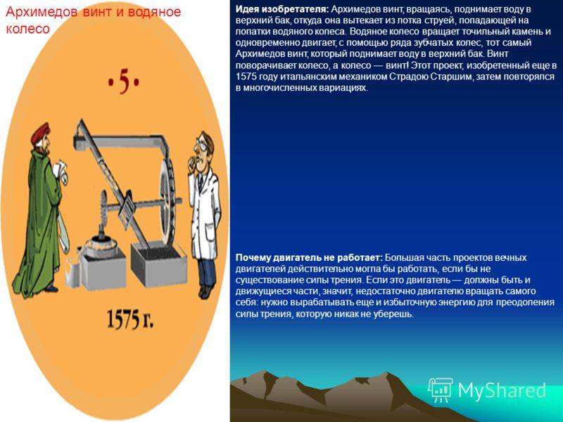 Архимедов винт и водяное колесо Идея изобретателя: Архимедов винт, вращаясь, поднимает воду в верхний бак, откуда она вытекает из лотка струей, попадающей на лопатки водяного колеса. Водяное колесо вращает точильный камень и одновременно двигает, с п