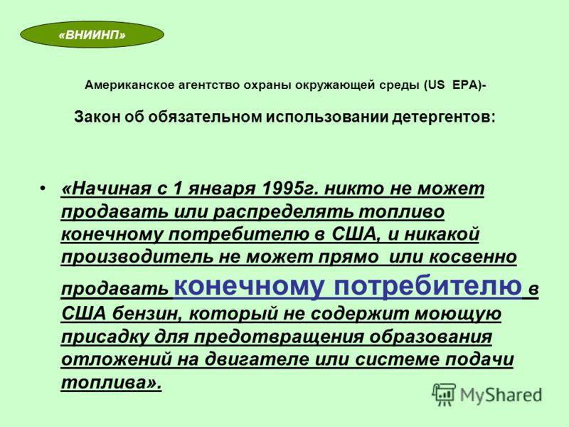 Американское агентство охраны окружающей среды (US EPA)- Закон об обязательном использовании детергентов: «Начиная с 1 января 1995г. никто не может продавать или распределять топливо конечному потребителю в США, и никакой производитель не может прямо