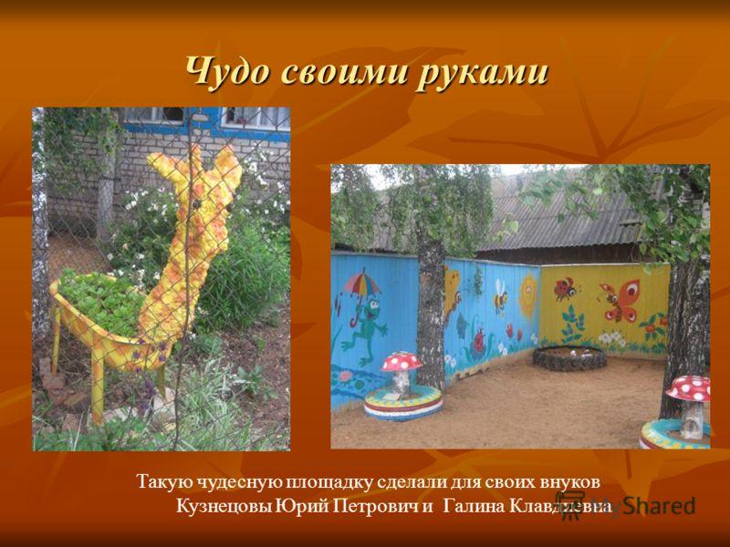 Чудо своими руками Такую чудесную площадку сделали для своих внуков Кузнецовы Юрий Петрович и Галина Клавдиевна