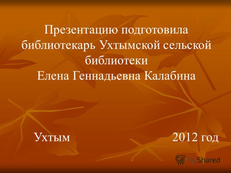 Презентацию подготовила библиотекарь Ухтымской сельской библиотеки Елена Геннадьевна Калабина Ухтым2012 год