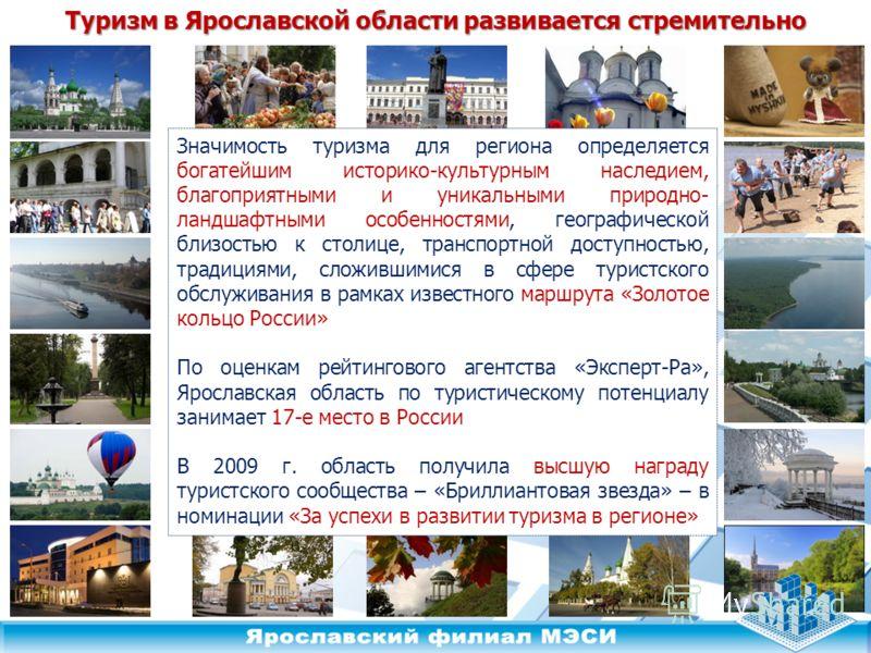 Туризм в Ярославской области развивается стремительно Значимость туризма для региона определяется богатейшим историко-культурным наследием, благоприятными и уникальными природно- ландшафтными особенностями, географической близостью к столице, транспо