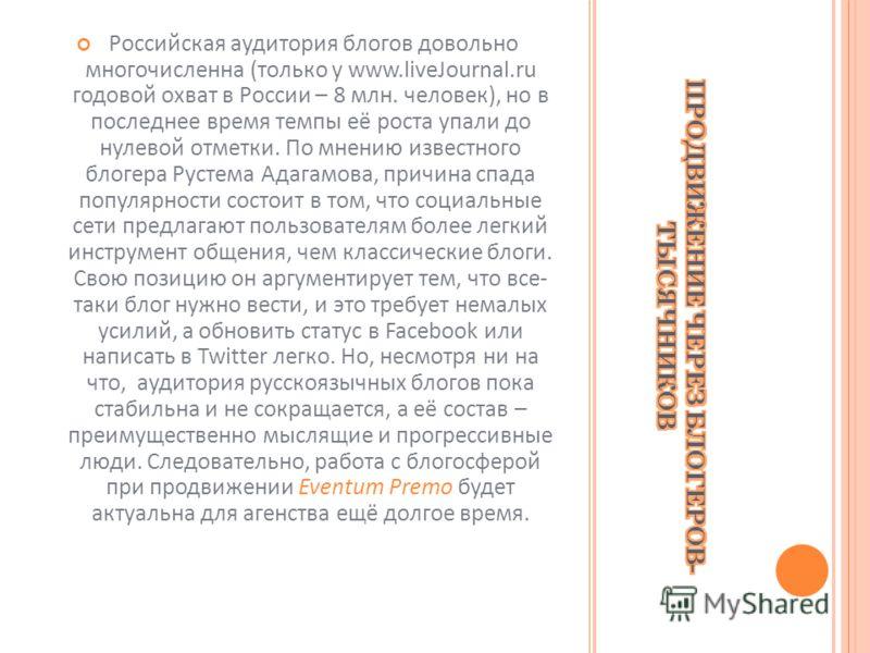 Российская аудитория блогов довольно многочисленна (только у www.liveJournal.ru годовой охват в России – 8 млн. человек), но в последнее время темпы её роста упали до нулевой отметки. По мнению известного блогера Рустема Адагамова, причина спада попу