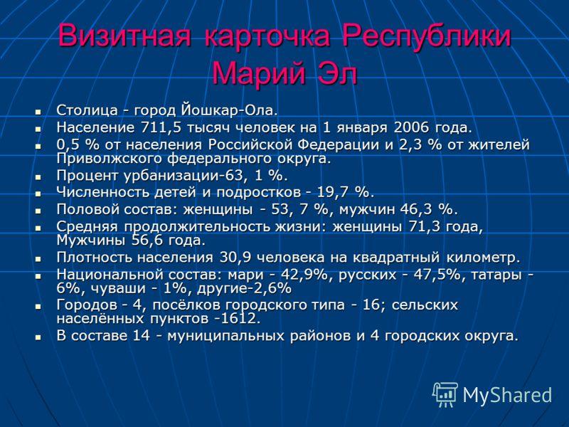 Визитная карточка Республики Марий Эл Столица - город Йошкар-Ола. Столица - город Йошкар-Ола. Население 711,5 тысяч человек на 1 января 2006 года. Население 711,5 тысяч человек на 1 января 2006 года. 0,5 % от населения Российской Федерации и 2,3 % от