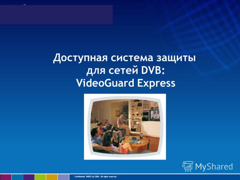 Confidential ©NDS Ltd 2006. All rights reserved. Доступная система защиты для сетей DVB: VideoGuard Express