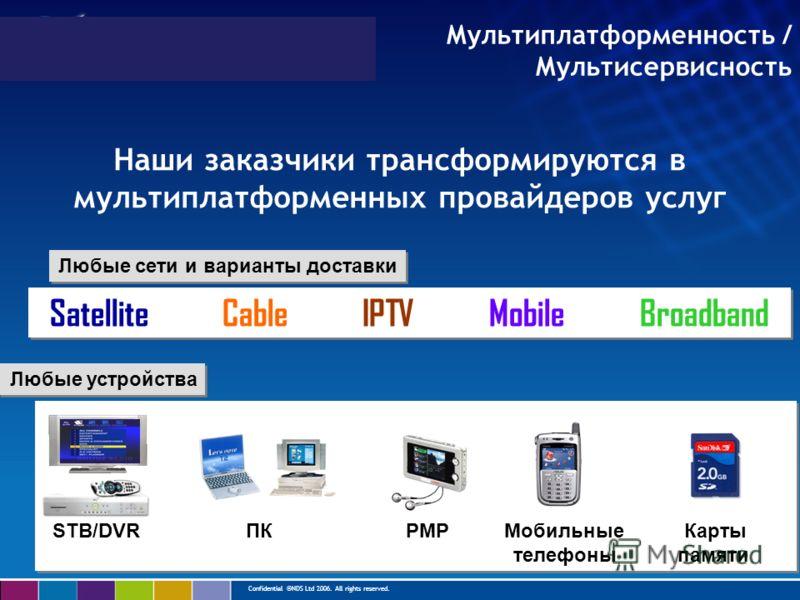 Confidential ©NDS Ltd 2006. All rights reserved. Мультиплатформенность / Мультисервисность Наши заказчики трансформируются в мультиплатформенных провайдеров услуг Satellite Cable IPTV Mobile Broadband Любые сети и варианты доставки Любые устройства S