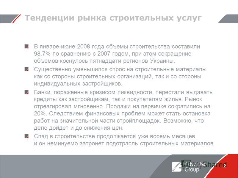 2 Тенденции рынка строительных услуг В январе-июне 2008 года объемы строительства составили 98,7% по сравнению с 2007 годом, при этом сокращение объемов коснулось пятнадцати регионов Украины. Существенно уменьшился спрос на строительные материалы как