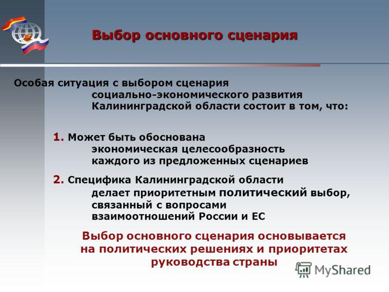 Особая ситуация с выбором сценария социально-экономического развития Калининградской области состоит в том, что: 1. Может быть обоснована экономическая целесообразность каждого из предложенных сценариев 2. Специфика Калининградской области делает при