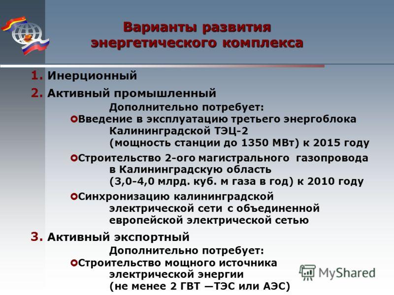 Варианты развития энергетического комплекса 1. Инерционный 2. Активный промышленный Дополнительно потребует: Введение в эксплуатацию третьего энергоблока Калининградской ТЭЦ-2 (мощность станции до 1350 МВт) к 2015 году Строительство 2-ого магистральн