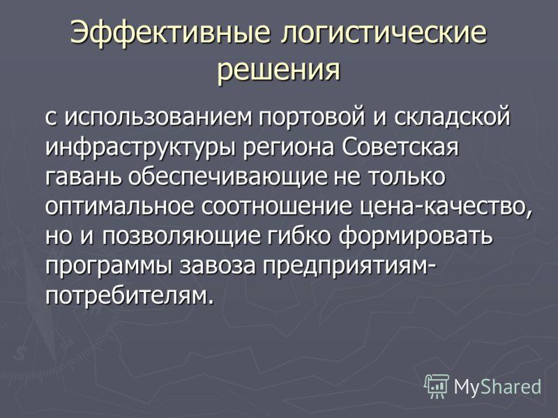 Эффективные логистические решения с использованием портовой и складской инфраструктуры региона Советская гавань обеспечивающие не только оптимальное соотношение цена-качество, но и позволяющие гибко формировать программы завоза предприятиям- потребит