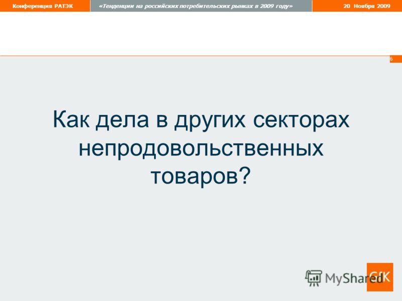 20 Ноября 2009«Тенденции на российских потребительских рынках в 2009 году»Конференция РАТЭК 6 Как дела в других секторах непродовольственных товаров?