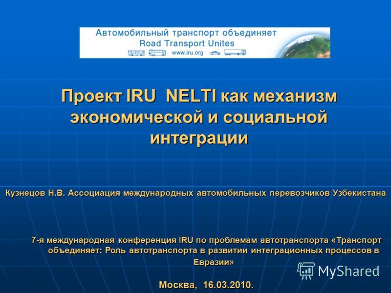 Проект IRU NELTI как механизм экономической и социальной интеграции Кузнецов Н.В. Ассоциация международных автомобильных перевозчиков Узбекистана 7-я международная конференция IRU по проблемам автотранспорта «Транспорт объединяет: Роль автотранспорта