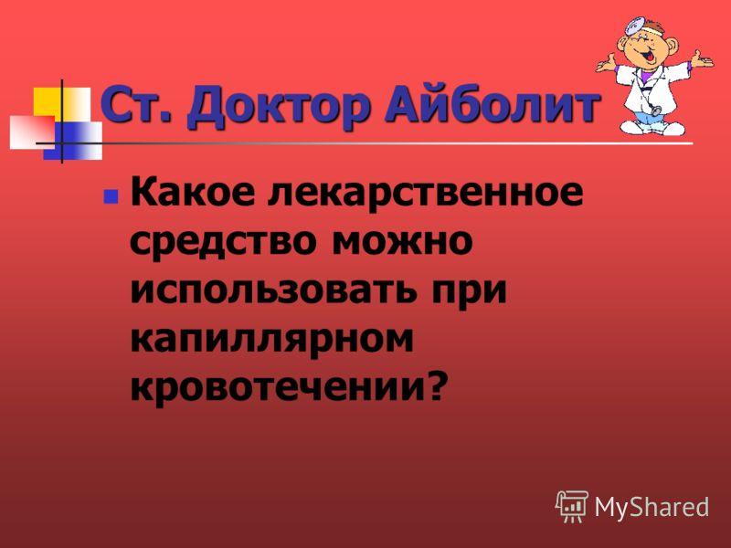 Ст. Доктор Айболит Какое лекарственное средство можно использовать при капиллярном кровотечении?
