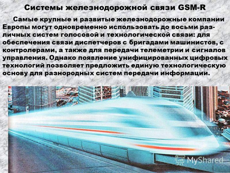 Системы железнодорожной связи GSM-R Самые крупные и развитые железнодорожные компании Европы могут одновременно использовать до восьми раз- личных систем голосовой и технологической связи: для обеспечения связи диспетчеров с бригадами машинистов, с к