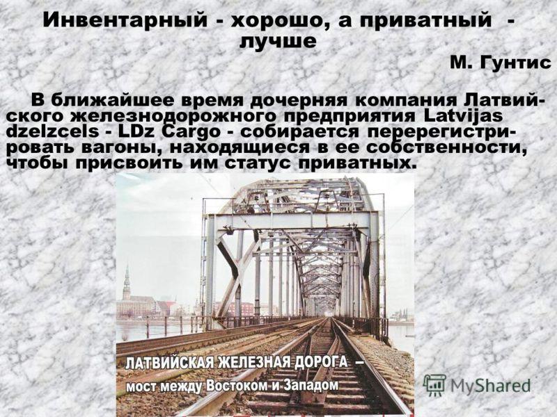Инвентарный - хорошо, а приватный - лучше М. Гунтис В ближайшее время дочерняя компания Латвий- ского железнодорожного предприятия Latvijas dzelzcels - LDz Cargo - собирается перерегистри- ровать вагоны, находящиеся в ее собственности, чтобы присвоит
