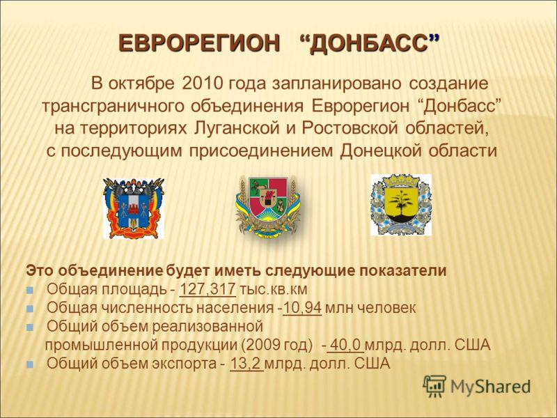 ЕВРОРЕГИОН ДОНБАСС В октябре 2010 года запланировано создание трансграничного объединения Еврорегион Донбасс на территориях Луганской и Ростовской областей, с последующим присоединением Донецкой области Это объединение будет иметь следующие показател