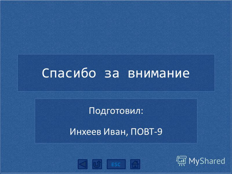 Спасибо за внимание Подготовил: Инхеев Иван, ПОВТ-9 ESC