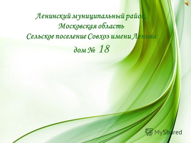 Ленинский муниципальный район, Московская область Сельское поселение Совхоз имени Ленина дом 18