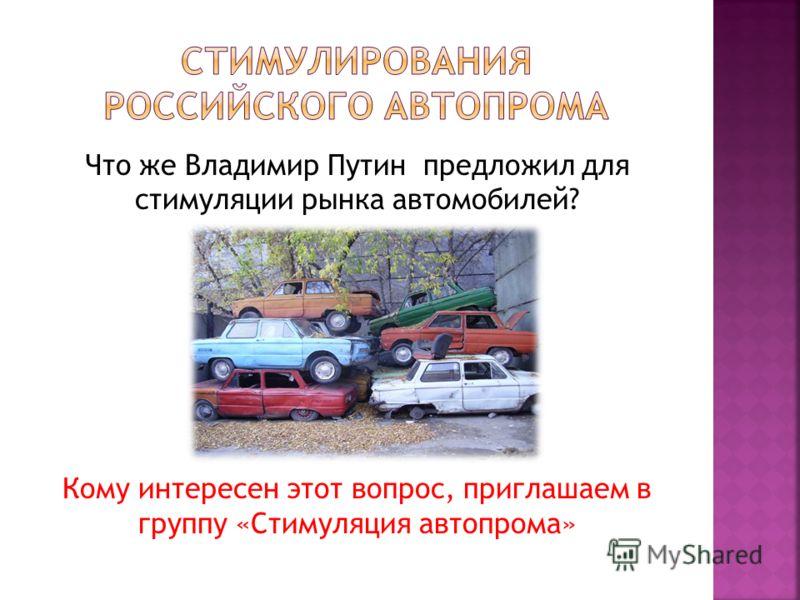 Что же Владимир Путин предложил для стимуляции рынка автомобилей? Кому интересен этот вопрос, приглашаем в группу «Стимуляция автопрома»