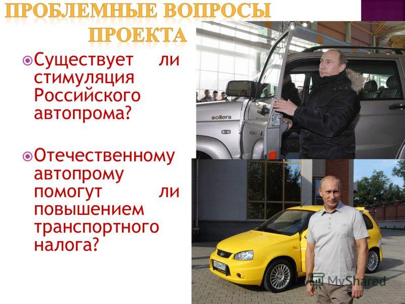 Существует ли стимуляция Российского автопрома? Отечественному автопрому помогут ли повышением транспортного налога?