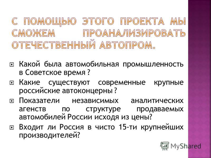 Какой была автомобильная промышленность в Советское время ? Какие существуют современные крупные российские автоконцерны ? Показатели независимых аналитических агенств по структуре продаваемых автомобилей России исходя из цены? Входит ли Россия в чис