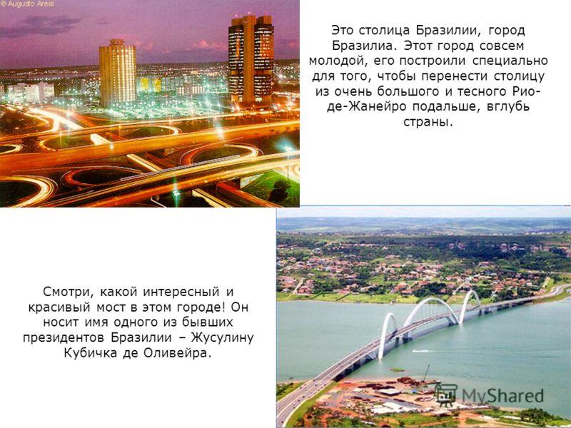 Смотри, какой интересный и красивый мост в этом городе! Он носит имя одного из бывших президентов Бразилии – Жусулину Кубичка де Оливейра. Это столица Бразилии, город Бразилиа. Этот город совсем молодой, его построили специально для того, чтобы перен