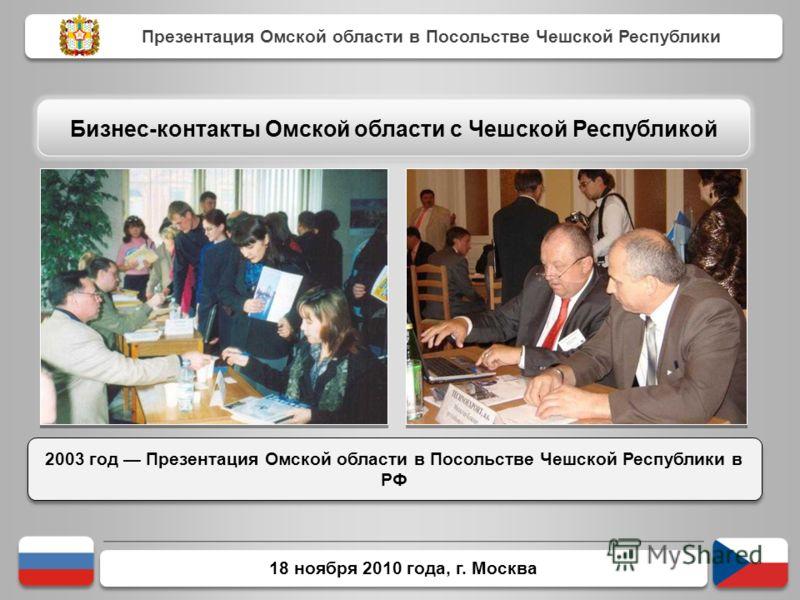 18 ноября 2010 года, г. Москва 2003 год Презентация Омской области в Посольстве Чешской Республики в РФ Презентация Омской области в Посольстве Чешской Республики Бизнес-контакты Омской области с Чешской Республикой