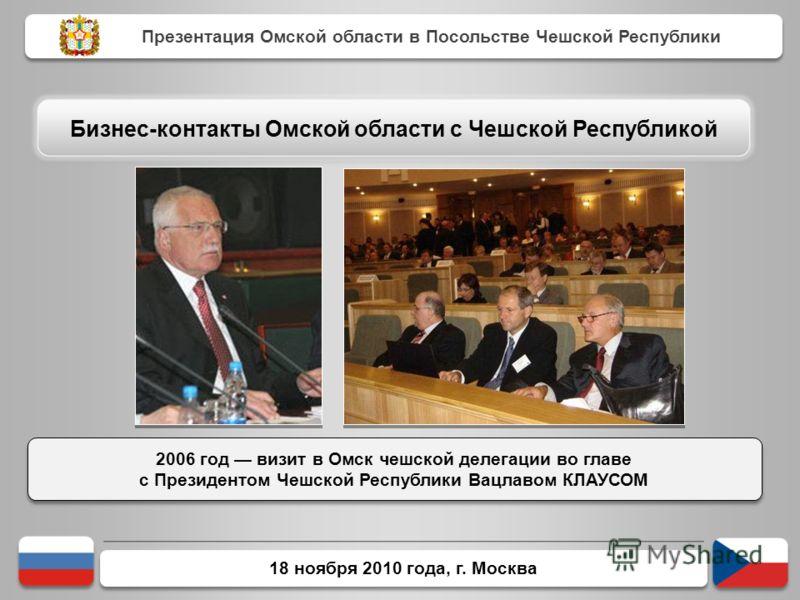 18 ноября 2010 года, г. Москва 2006 год визит в Омск чешской делегации во главе с Президентом Чешской Республики Вацлавом КЛАУСОМ 2006 год визит в Омск чешской делегации во главе с Президентом Чешской Республики Вацлавом КЛАУСОМ Презентация Омской об