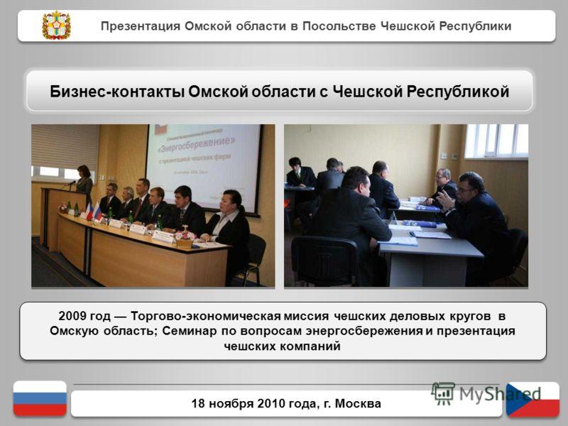 18 ноября 2010 года, г. Москва 2009 год Торгово-экономическая миссия чешских деловых кругов в Омскую область; Семинар по вопросам энергосбережения и презентация чешских компаний Презентация Омской области в Посольстве Чешской Республики Бизнес-контак