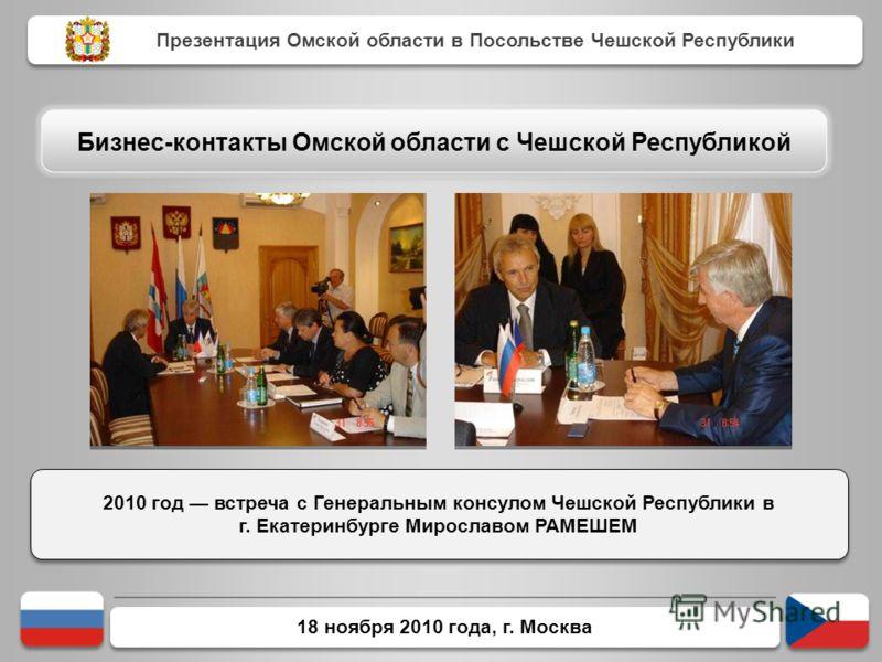 18 ноября 2010 года, г. Москва 2010 год встреча с Генеральным консулом Чешской Республики в г. Екатеринбурге Мирославом РАМЕШЕМ Презентация Омской области в Посольстве Чешской Республики Бизнес-контакты Омской области с Чешской Республикой